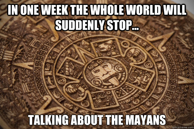 in one week the whole world will suddenly stop... talking about the Mayans  - in one week the whole world will suddenly stop... talking about the Mayans   Bad Luck Mayan