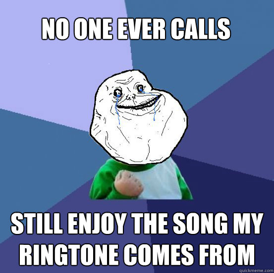 No One Ever Calls Still enjoy the song my ringtone comes from - No One Ever Calls Still enjoy the song my ringtone comes from  Forever Alone Success Kid