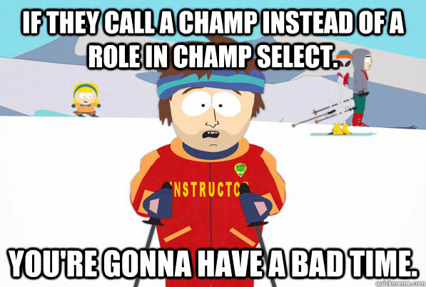 If they call a champ instead of a role in champ select. You're gonna have a bad time.