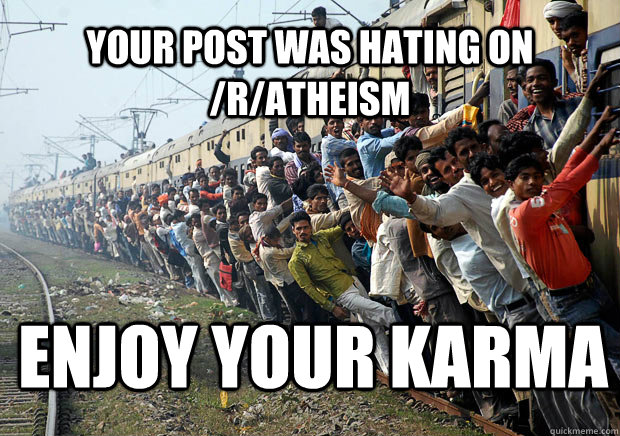 Your post was hating on /r/Atheism  Enjoy Your karma