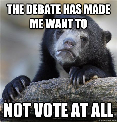 The debate has made me want to  not vote at all - The debate has made me want to  not vote at all  Confession Bear