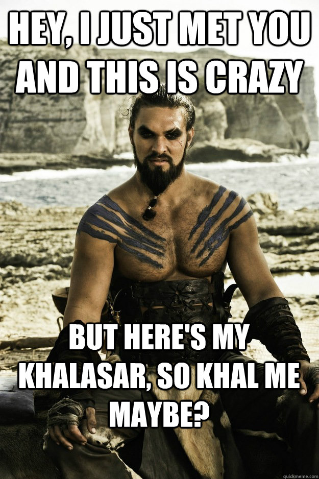Hey, I just met you and this is crazy But here's my khalasar, so khal me maybe?