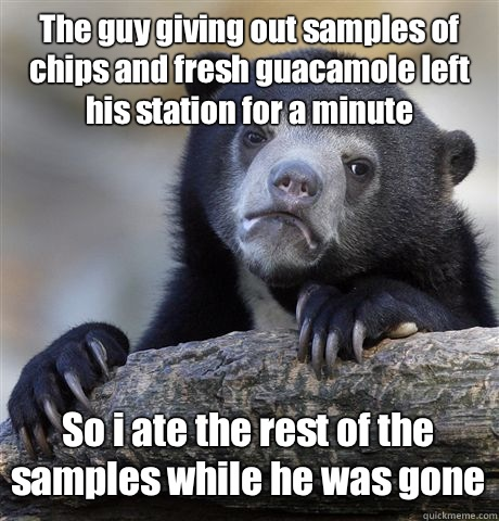 The guy giving out samples of chips and fresh guacamole left his station for a minute So i ate the rest of the samples while he was gone - The guy giving out samples of chips and fresh guacamole left his station for a minute So i ate the rest of the samples while he was gone  Confession Bear