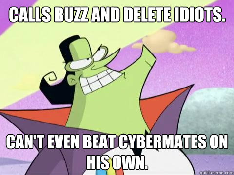 Calls Buzz and Delete idiots. Can't even beat cybermates on his own.