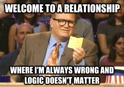 Welcome to a relationship Where I'm always wrong and logic doesn't matter