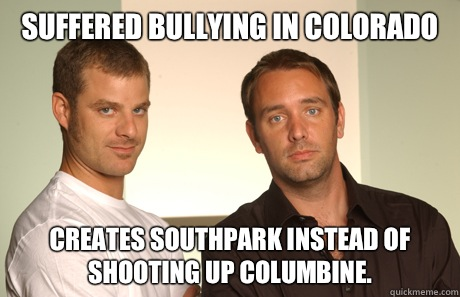 Suffered bullying in Colorado  Creates southpark instead of shooting up columbine.