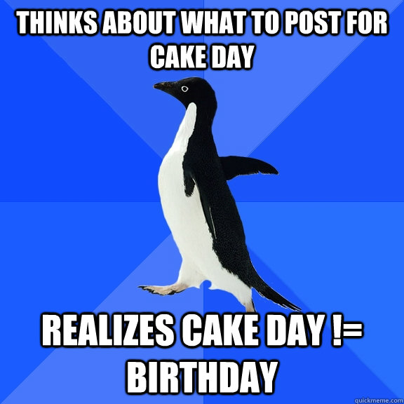 THINKS ABOUT WHAT TO POST FOR CAKE DAY REALIZES CAKE DAY != BIRTHDAY - THINKS ABOUT WHAT TO POST FOR CAKE DAY REALIZES CAKE DAY != BIRTHDAY  Socially Awkward Penguin