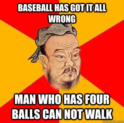 Baseball has got it all wrong man who has four balls can not walk - Baseball has got it all wrong man who has four balls can not walk  Confucius says