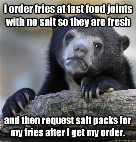 I order fries at fast food joints with no salt so they are fresh and then request salt packs for my fries after I get my order. - I order fries at fast food joints with no salt so they are fresh and then request salt packs for my fries after I get my order.  Confession Bear