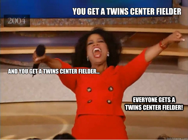 You get a Twins center fielder and you get a Twins center fielder... Everyone gets a Twins center fielder! - You get a Twins center fielder and you get a Twins center fielder... Everyone gets a Twins center fielder!  oprah you get a car