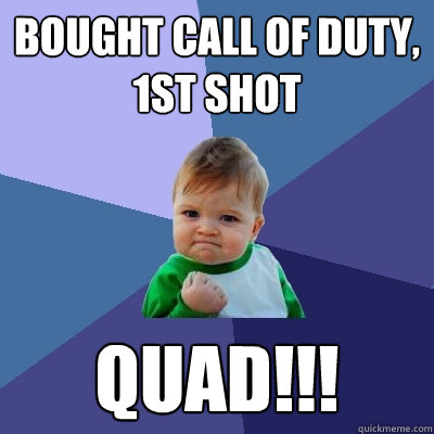 Bought Call of duty, 1st shot Quad!!! - Bought Call of duty, 1st shot Quad!!!  Success Kid