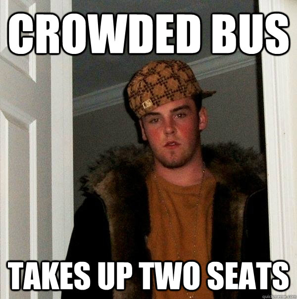 crowded Bus Takes up two seats - crowded Bus Takes up two seats  Scumbag Steve