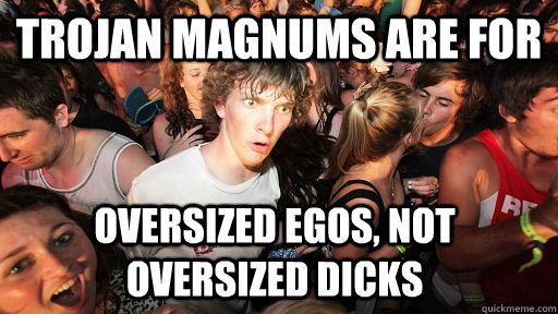 trojan magnums are for  oversized egos, not oversized dicks - trojan magnums are for  oversized egos, not oversized dicks  Sudden Clarity Clarence