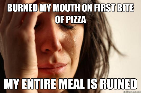 burned my mouth on first bite of pizza my entire meal is ruined - burned my mouth on first bite of pizza my entire meal is ruined  First World Problems