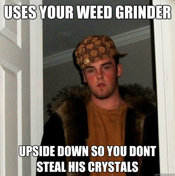 Uses your weed grinder upside down so you dont steal his crystals - Uses your weed grinder upside down so you dont steal his crystals  Scumbag Steve