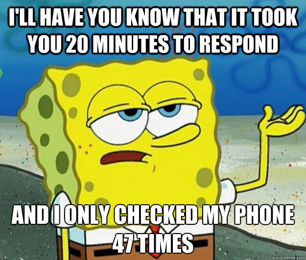 I'll have you know that it took you 20 minutes to respond And i only checked my phone 47 times  Tough Spongebob