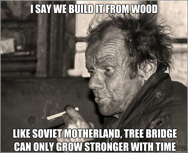 I say we build it from wood like soviet motherland, tree bridge can only grow stronger with time - I say we build it from wood like soviet motherland, tree bridge can only grow stronger with time  Genius proletariat