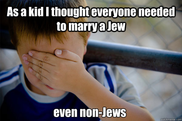 As a kid I thought everyone needed to marry a Jew even non-Jews - As a kid I thought everyone needed to marry a Jew even non-Jews  Confession kid