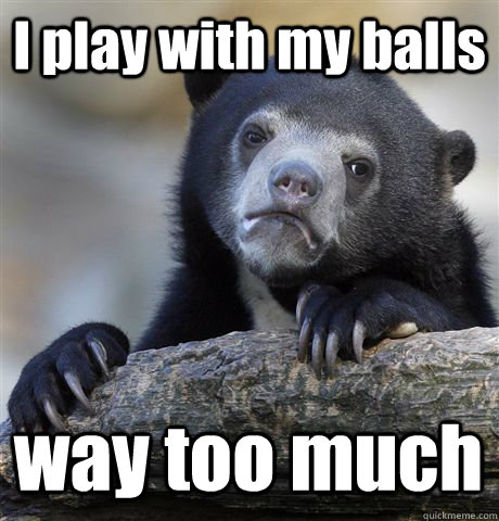 I play with my balls way too much - I play with my balls way too much  Confession Bear
