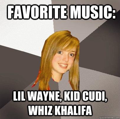 favorite music: lil wayne, kid cudi, whiz khalifa -  favorite music: lil wayne, kid cudi, whiz khalifa  Musically Oblivious 8th Grader