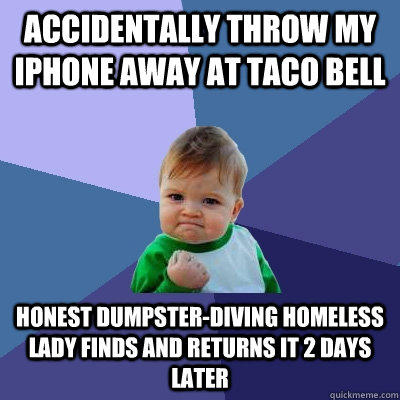 accidentally Throw my iphone away at taco bell honest dumpster-diving homeless lady finds and returns it 2 days later - accidentally Throw my iphone away at taco bell honest dumpster-diving homeless lady finds and returns it 2 days later  Success Kid