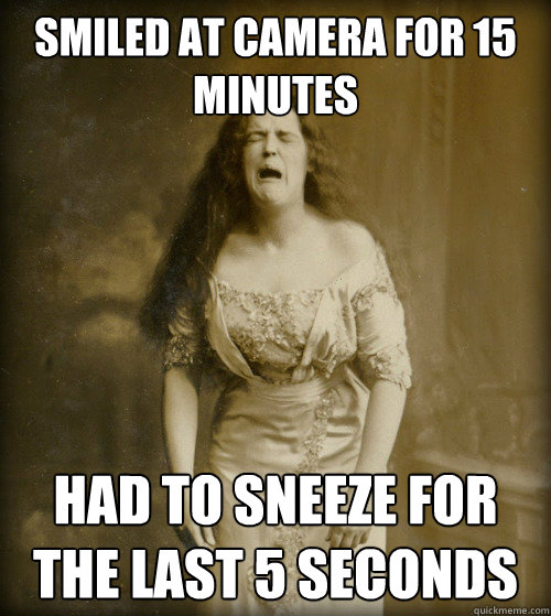 smiled at camera for 15 minutes had to sneeze for the last 5 seconds - smiled at camera for 15 minutes had to sneeze for the last 5 seconds  1890s Problems
