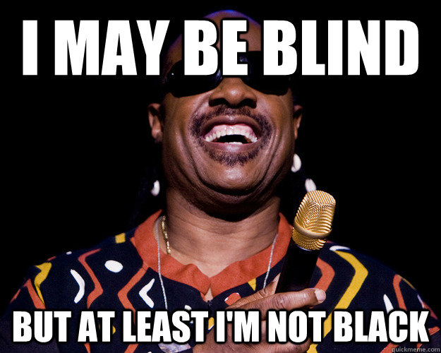 I may be blind But at least I'm not black