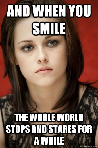 And when you smile the whole world stops and stares for a while  Kristen Stewart