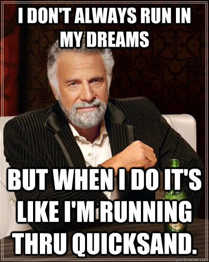 I don't always run in my dreams but when I do it's like I'm running thru quicksand. - I don't always run in my dreams but when I do it's like I'm running thru quicksand.  The Most Interesting Man In The World