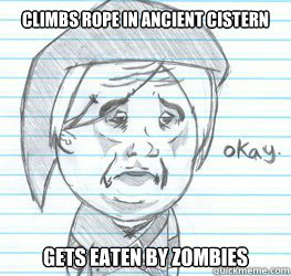 Climbs rope in Ancient Cistern gets eaten by Zombies