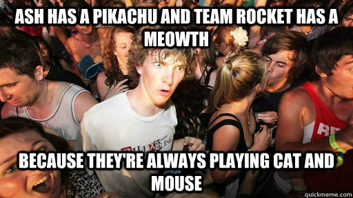 ASH HAS A PIKACHU AND TEAM ROCKET HAS A MEOWTH BECAUSE THEY'RE ALWAYS PLAYING CAT AND MOUSE - ASH HAS A PIKACHU AND TEAM ROCKET HAS A MEOWTH BECAUSE THEY'RE ALWAYS PLAYING CAT AND MOUSE  woah dood
