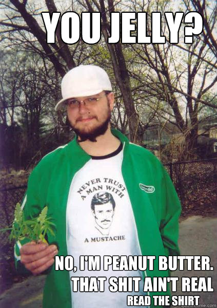 you jelly? no, i'm peanut butter. that shit ain't real read the shirt - you jelly? no, i'm peanut butter. that shit ain't real read the shirt  Stoner