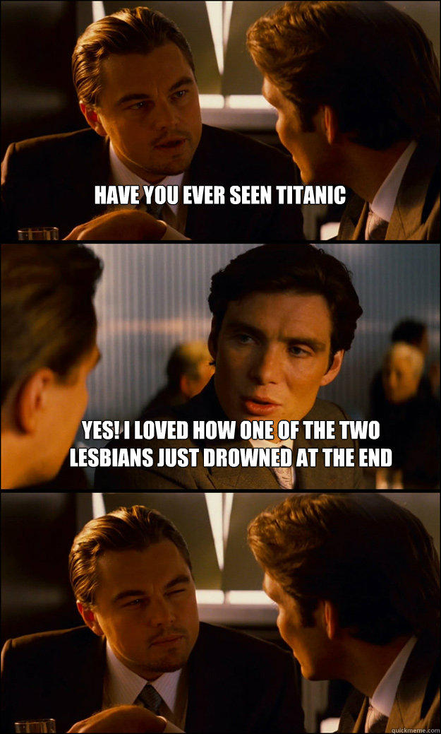 have you ever seen titanic YES! i loved how one of the two lesbians just drowned at the end  - have you ever seen titanic YES! i loved how one of the two lesbians just drowned at the end   Inception