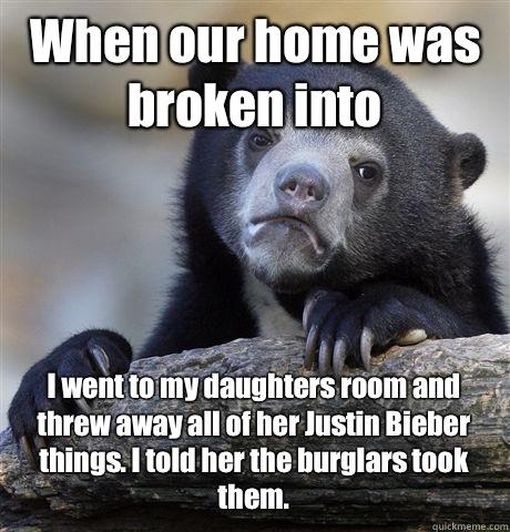 When our home was broken into  I went to my daughters room and threw away all of her Justin Bieber things. I told her the burglars took them.  - When our home was broken into  I went to my daughters room and threw away all of her Justin Bieber things. I told her the burglars took them.   Confession Bear