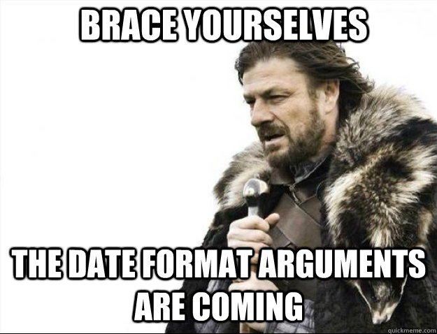 BRACE YOURSELVES The date format arguments are coming - BRACE YOURSELVES The date format arguments are coming  Brace Yourselves