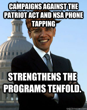 Campaigns against the patriot act and NSA phone tapping Strengthens the programs tenfold.   Scumbag Obama