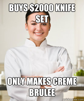 Buys $2000 knife set  Only makes creme brulee