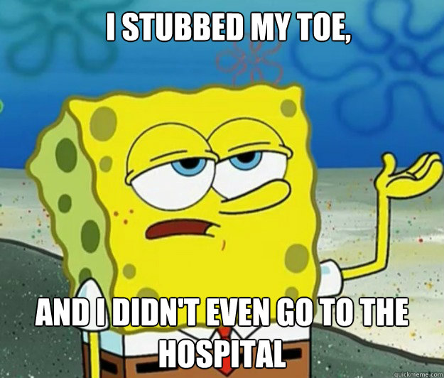 I stubbed my toe, and I didn't even go to the hospital - I stubbed my toe, and I didn't even go to the hospital  How tough am I