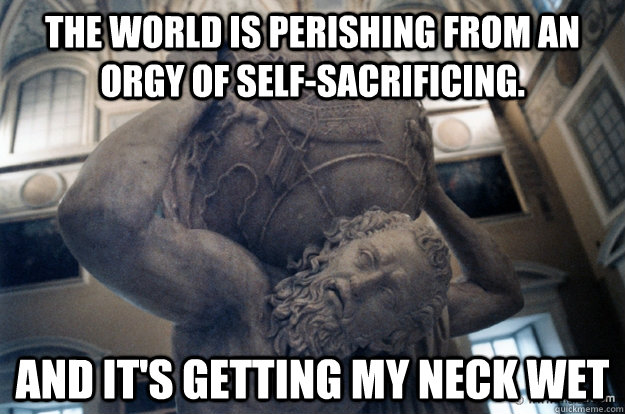 The world is perishing from an orgy of self-sacrificing. and it's getting my neck wet
