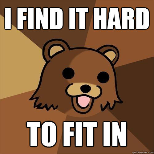 i find it hard to fit in - i find it hard to fit in  Pedobear