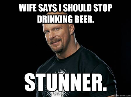 Wife says i should stop drinking beer. stunner.  Stone Cold Steve Austin