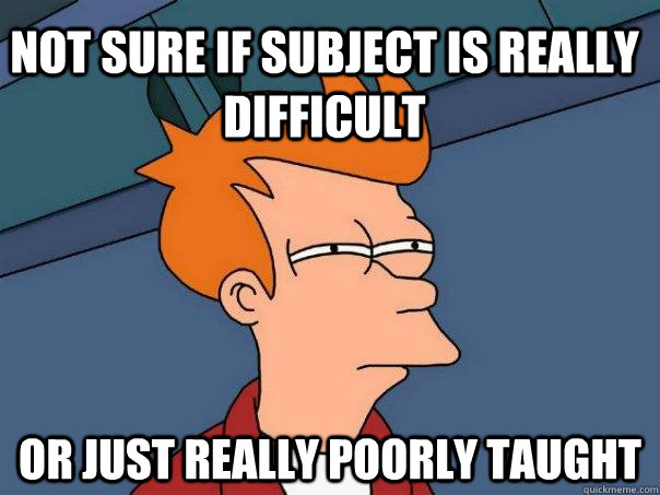 Not sure if subject is really difficult or just really poorly taught - Not sure if subject is really difficult or just really poorly taught  Futurama Fry