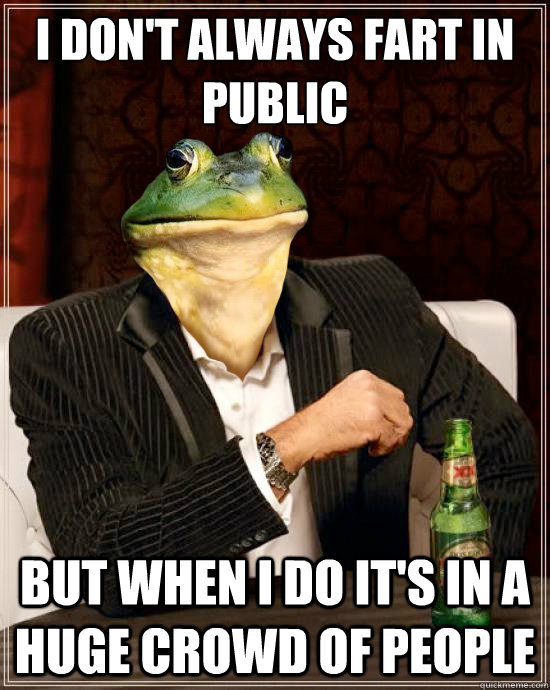I don't always fart in public But when I do It's in a huge crowd of people