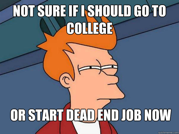 Not sure if i should go to college Or start dead end job now - Not sure if i should go to college Or start dead end job now  Futurama Fry