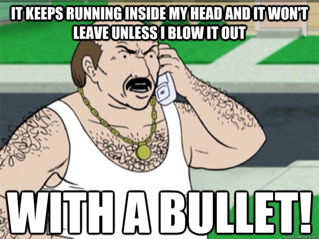 It keeps running inside my head and it won't leave unless I blow it out With a bullet! - It keeps running inside my head and it won't leave unless I blow it out With a bullet!  Angry Carl