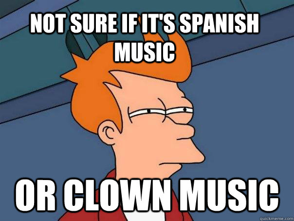 not sure if it's spanish music Or clown music - not sure if it's spanish music Or clown music  Futurama Fry