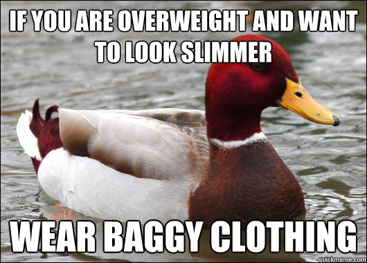 If you are overweight and want to look slimmer Wear baggy clothing - If you are overweight and want to look slimmer Wear baggy clothing  Malicious Advice Mallard