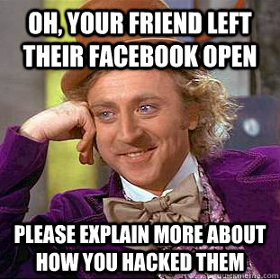 Oh, your friend left their facebook open Please explain more about how you hacked them  - Oh, your friend left their facebook open Please explain more about how you hacked them   Condescending Wonka