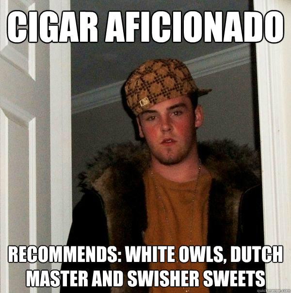 Cigar Aficionado Recommends: White Owls, Dutch Master and Swisher Sweets - Cigar Aficionado Recommends: White Owls, Dutch Master and Swisher Sweets  Scumbag Steve
