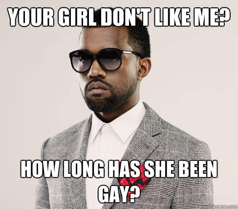Your girl don't like me? How long has she been gay? - Your girl don't like me? How long has she been gay?  Romantic Kanye